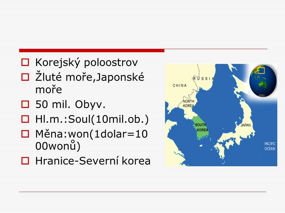  Korejský poloostrov  Žluté moře,Japonské moře  50 mil. Obyv.  Hl.m.:Soul(10mil.ob.)  Měna:won(1dolar=10 00wonů)  Hranice-Severní korea