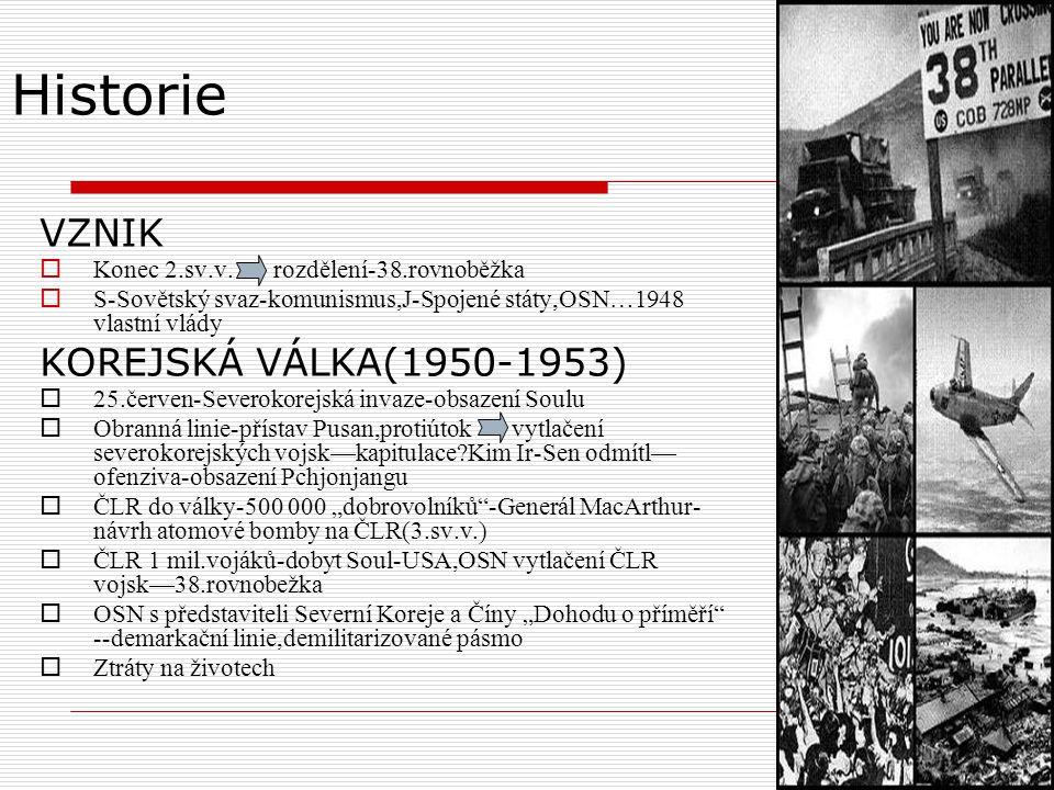 Historie VZNIK  Konec 2.sv.v. rozdělení-38.rovnoběžka  S-Sovětský svaz-komunismus,J-Spojené státy,OSN…1948 vlastní vlády KOREJSKÁ VÁLKA(1950-1953) 