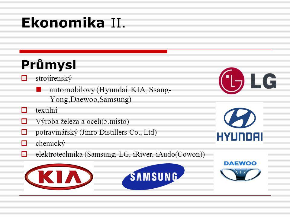 Ekonomika II. Průmysl  strojírenský automobilový (Hyundai, KIA, Ssang- Yong,Daewoo,Samsung)  textilní  Výroba železa a oceli(5.místo)  potravinářs