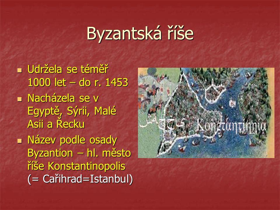 Byzantská říše Udržela se téměř 1000 let – do r. 1453 Udržela se téměř 1000 let – do r. 1453 Nacházela se v Egyptě, Sýrii, Malé Asii a Řecku Nacházela