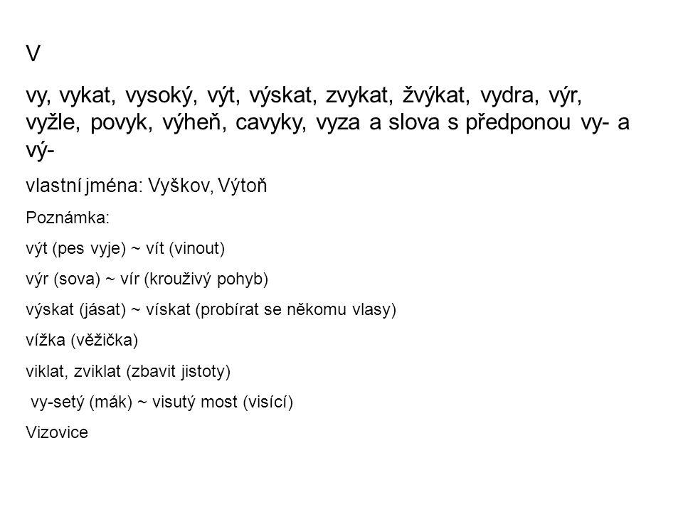 V vy, vykat, vysoký, výt, výskat, zvykat, žvýkat, vydra, výr, vyžle, povyk, výheň, cavyky, vyza a slova s předponou vy- a vý- vlastní jména: Vyškov, Výtoň Poznámka: výt (pes vyje) ~ vít (vinout) výr (sova) ~ vír (krouživý pohyb) výskat (jásat) ~ vískat (probírat se někomu vlasy) vížka (věžička) viklat, zviklat (zbavit jistoty) vy-setý (mák) ~ visutý most (visící) Vizovice