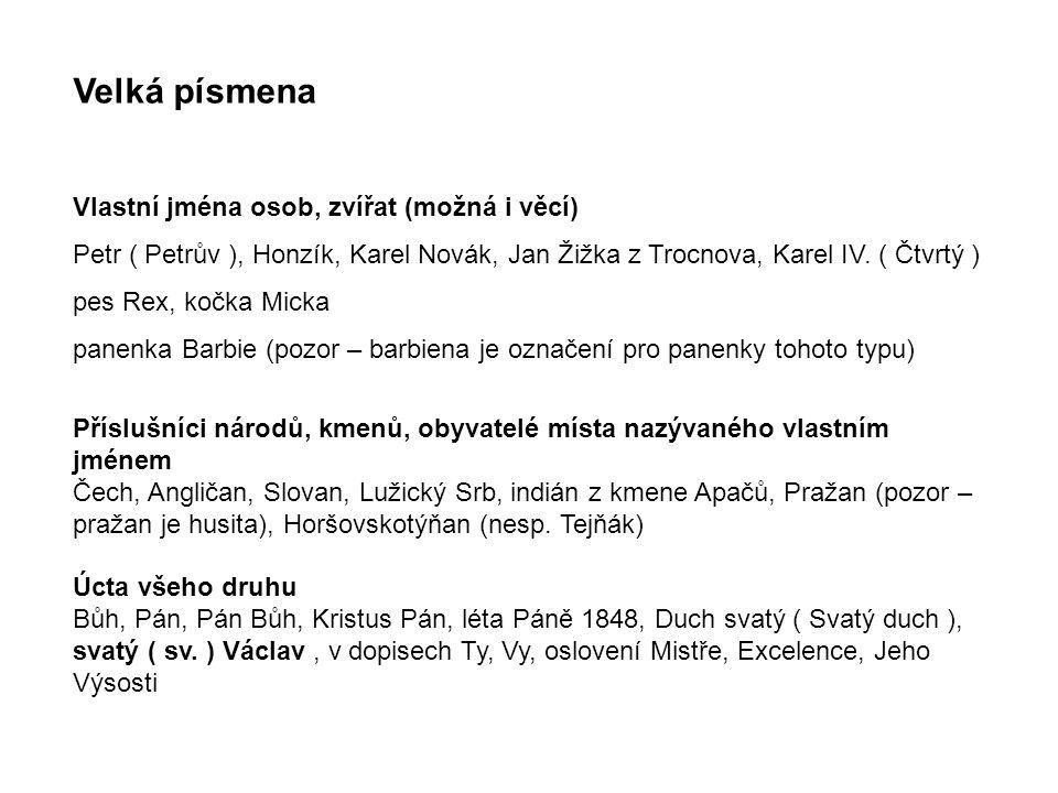Velká písmena Vlastní jména osob, zvířat (možná i věcí) Petr ( Petrův ), Honzík, Karel Novák, Jan Žižka z Trocnova, Karel IV. ( Čtvrtý ) pes Rex, kočk