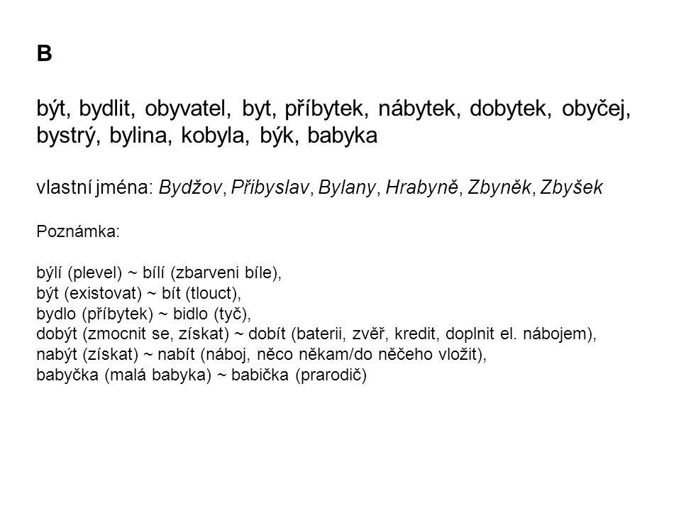 B být, bydlit, obyvatel, byt, příbytek, nábytek, dobytek, obyčej, bystrý, bylina, kobyla, býk, babyka vlastní jména: Bydžov, Přibyslav, Bylany, Hrabyně, Zbyněk, Zbyšek Poznámka: býlí (plevel) ~ bílí (zbarveni bíle), být (existovat) ~ bít (tlouct), bydlo (příbytek) ~ bidlo (tyč), dobýt (zmocnit se, získat) ~ dobít (baterii, zvěř, kredit, doplnit el.