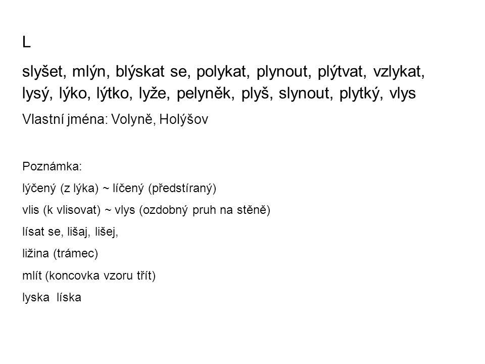 L slyšet, mlýn, blýskat se, polykat, plynout, plýtvat, vzlykat, lysý, lýko, lýtko, lyže, pelyněk, plyš, slynout, plytký, vlys Vlastní jména: Volyně, Holýšov Poznámka: lýčený (z lýka) ~ líčený (předstíraný) vlis (k vlisovat) ~ vlys (ozdobný pruh na stěně) lísat se, lišaj, lišej, ližina (trámec) mlít (koncovka vzoru třít) lyska líska