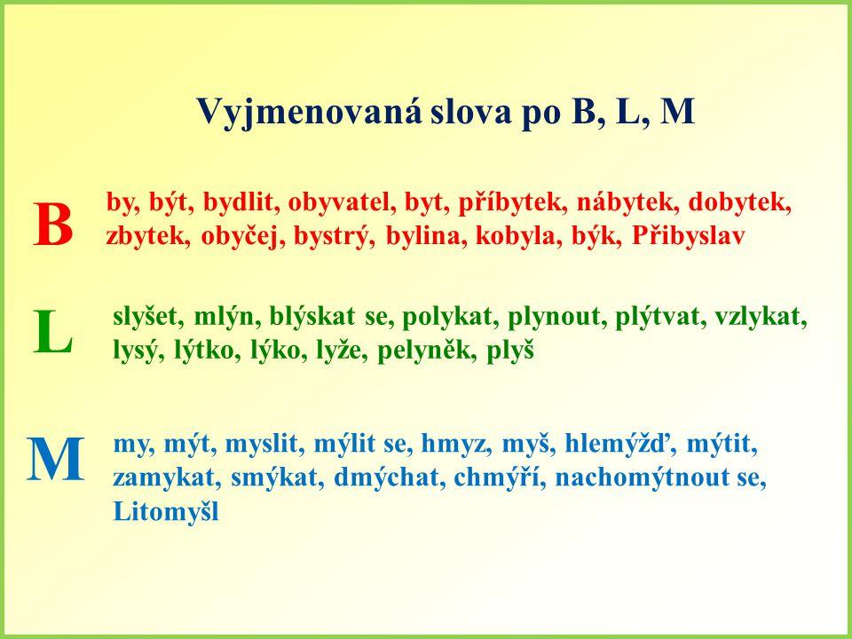 Vyjmenovaná slova po B, L, M B by, být, bydlit, obyvatel, byt, příbytek, nábytek, dobytek, zbytek, obyčej, bystrý, bylina, kobyla, býk, Přibyslav L slyšet, mlýn, blýskat se, polykat, plynout, plýtvat, vzlykat, lysý, lýtko, lýko, lyže, pelyněk, plyš M my, mýt, myslit, mýlit se, hmyz, myš, hlemýžď, mýtit, zamykat, smýkat, dmýchat, chmýří, nachomýtnout se, Litomyšl