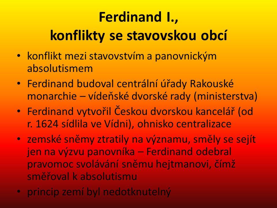 Ferdinand I., konflikty se stavovskou obcí konflikt mezi stavovstvím a panovnickým absolutismem Ferdinand budoval centrální úřady Rakouské monarchie –