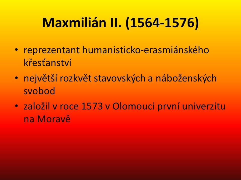 Maxmilián II. (1564-1576) reprezentant humanisticko-erasmiánského křesťanství největší rozkvět stavovských a náboženských svobod založil v roce 1573 v
