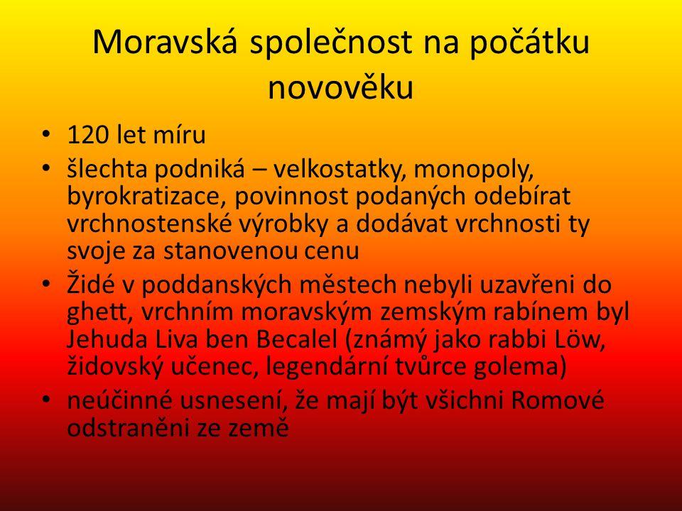 Moravská společnost na počátku novověku 120 let míru šlechta podniká – velkostatky, monopoly, byrokratizace, povinnost podaných odebírat vrchnostenské