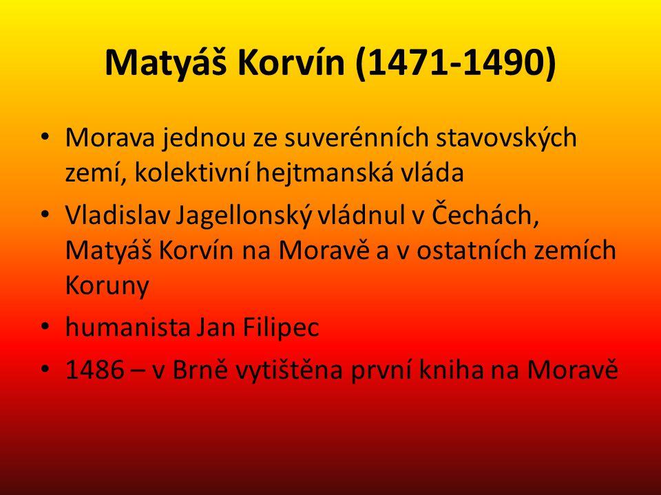 Jagellonci (1490-1526) 1490-1516 – Vladislav Jagellonský moravským markrabětem 1516-1526 – Ludvík Jagellonský moravským markrabětem Vilém z Pernštejna přiměl Ludvíka, aby potvrdil moravská zemská práva nikoliv jako král uherský, ale jako král český moravská zemská autonomie se zakotvuje jako svoboda, kterou je třeba za každé situace hájit, především vůči Čechům