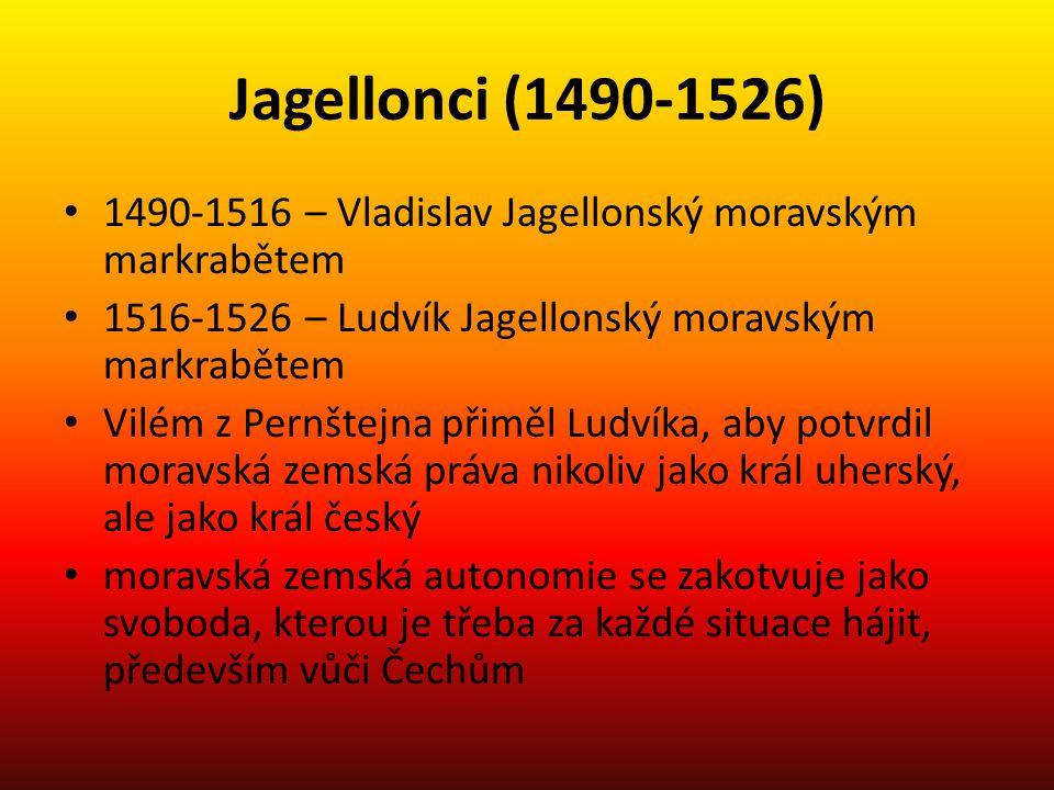 Jagellonci (1490-1526) 1490-1516 – Vladislav Jagellonský moravským markrabětem 1516-1526 – Ludvík Jagellonský moravským markrabětem Vilém z Pernštejna
