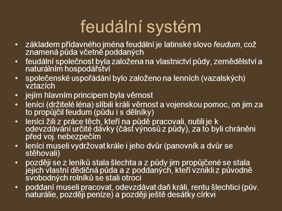 feudální systém základem přídavného jména feudální je latinské slovo feudum, což znamená půda včetně poddaných feudální společnost byla založena na vlastnictví půdy, zemědělství a naturálním hospodářství společenské uspořádání bylo založeno na lenních (vazalských) vztazích jejím hlavním principem byla věrnost leníci (držitelé léna) slíbili králi věrnost a vojenskou pomoc, on jim za to propůjčil feudum (půdu i s dělníky) leníci žili z práce těch, kteří na půdě pracovali, nutili je k odevzdávání určité dávky (část výnosů z půdy), za to byli chráněni před voj.