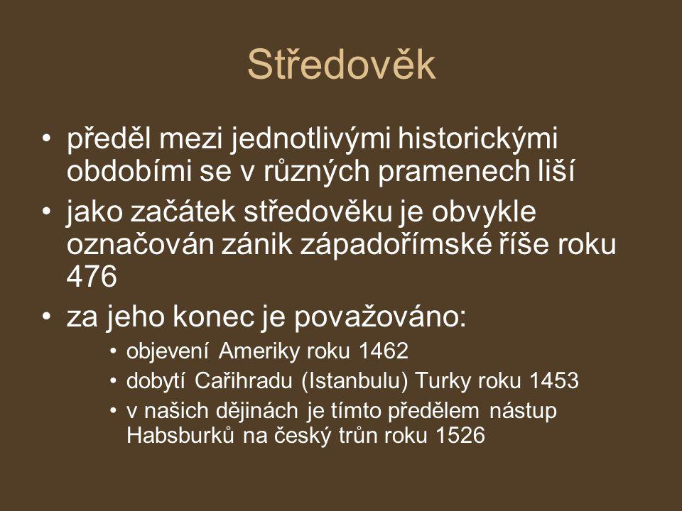 Středověk předěl mezi jednotlivými historickými obdobími se v různých pramenech liší jako začátek středověku je obvykle označován zánik západořímské říše roku 476 za jeho konec je považováno: objevení Ameriky roku 1462 dobytí Cařihradu (Istanbulu) Turky roku 1453 v našich dějinách je tímto předělem nástup Habsburků na český trůn roku 1526