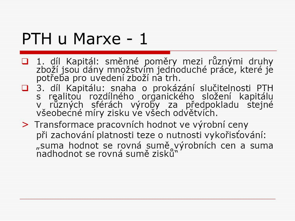 PTH u Marxe  Hodnota výrobku = hodnota mrtvé práce + hodnota živé práce  Hodnota živé práce = hodnota pracovní síly + nadhodnota  Hodnota = C+V+M  Míra nadhodnoty (vykořisťování) = M/V  Míra zisku = M/(C+V)  Organické složení kapitálu = C/V; C/(C+V)
