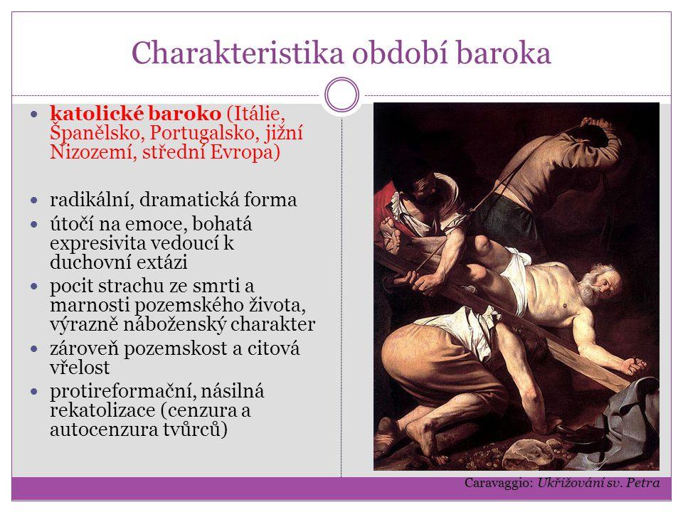 Charakteristika období baroka katolické baroko (Itálie, Španělsko, Portugalsko, jižní Nizozemí, střední Evropa) radikální, dramatická forma útočí na emoce, bohatá expresivita vedoucí k duchovní extázi pocit strachu ze smrti a marnosti pozemského života, výrazně náboženský charakter zároveň pozemskost a citová vřelost protireformační, násilná rekatolizace (cenzura a autocenzura tvůrců) Caravaggio: Ukřižování sv.