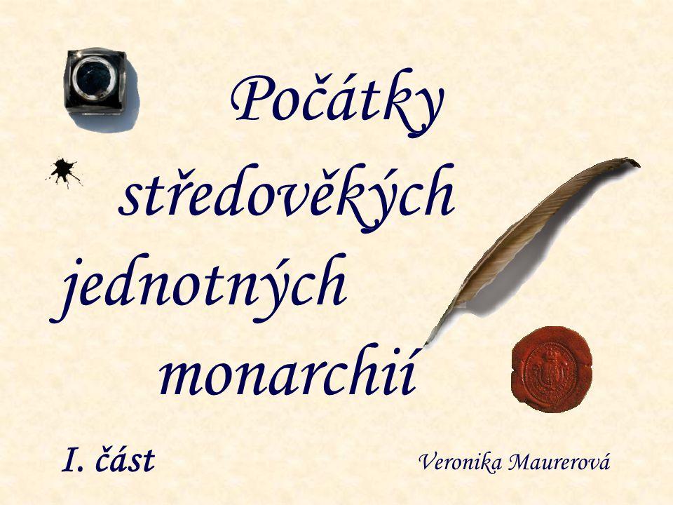 I. část Počátky jednotných středověkých monarchií Veronika Maurerová