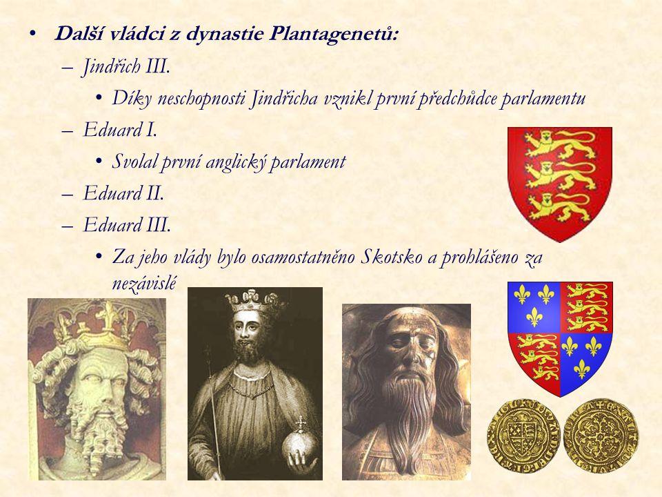 Další vládci z dynastie Plantagenetů: –Jindřich III. Díky neschopnosti Jindřicha vznikl první předchůdce parlamentu –Eduard I. Svolal první anglický p