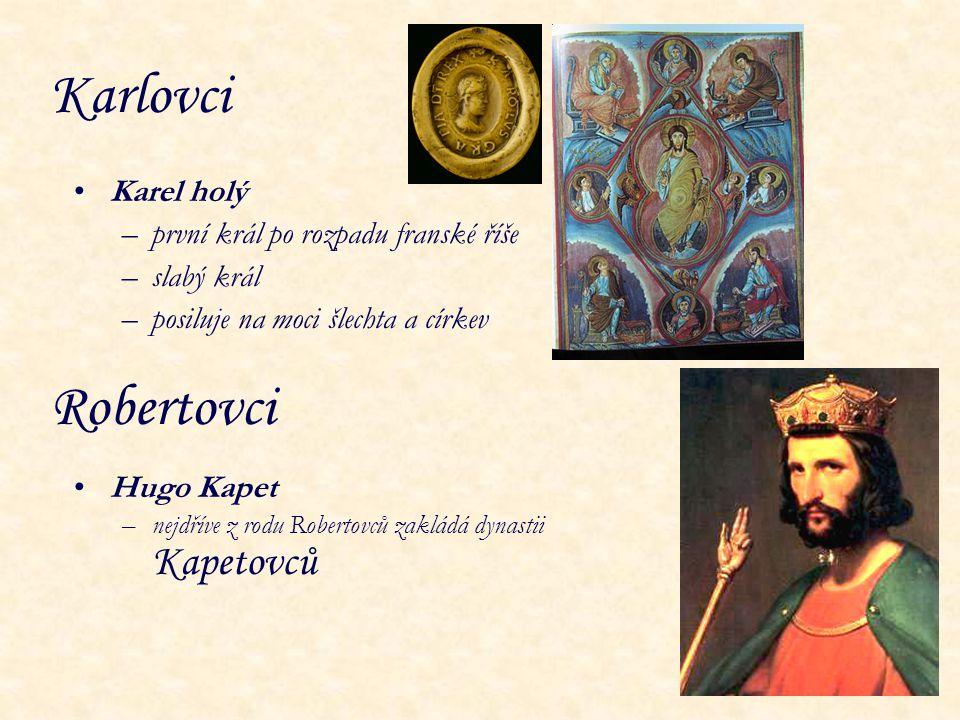 Karlovci Karel holý –první král po rozpadu franské říše –slabý král –posiluje na moci šlechta a církev Hugo Kapet –nejdříve z rodu Robertovců zakládá
