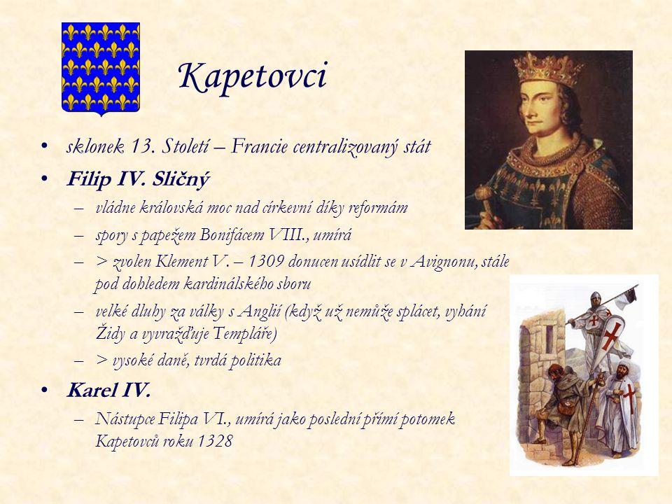Kapetovci sklonek 13. Století – Francie centralizovaný stát Filip IV. Sličný –vládne královská moc nad církevní díky reformám –spory s papežem Bonifác