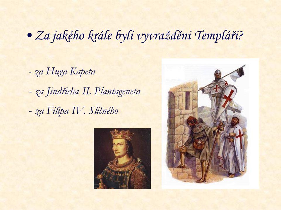 Za jakého krále byli vyvražděni Templáři? - za Huga Kapeta - za Jindřicha II. Plantageneta - za Filipa IV. Sličného