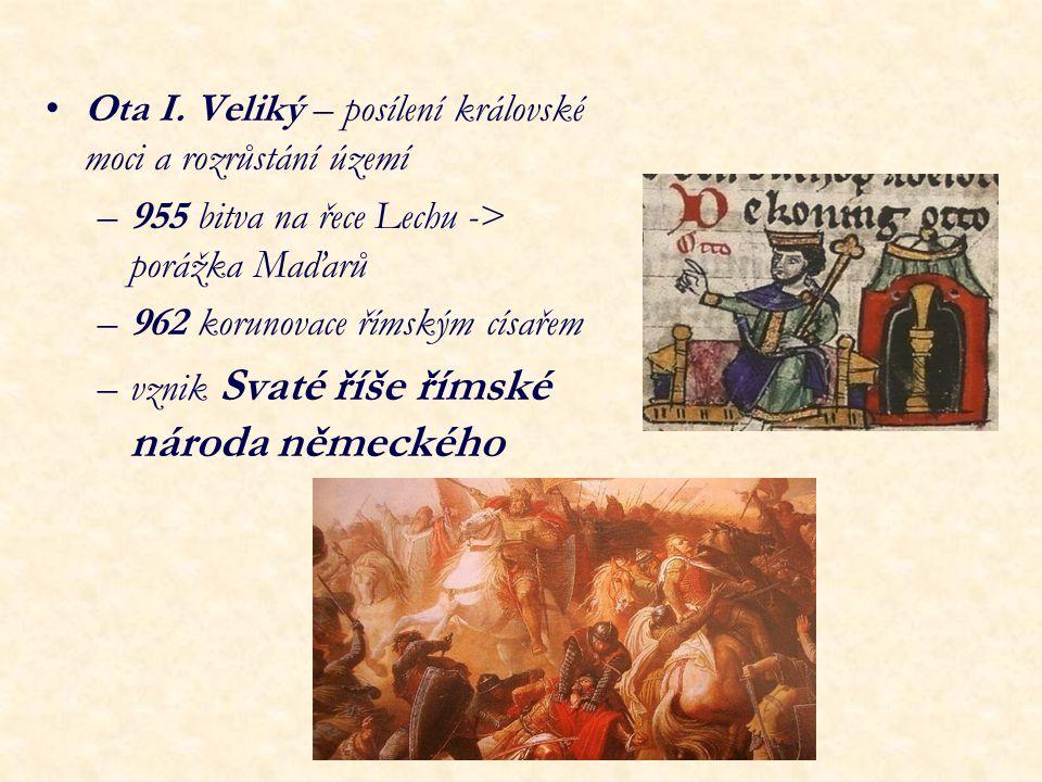 Ota I. Veliký – posílení královské moci a rozrůstání území –955 bitva na řece Lechu -> porážka Maďarů –962 korunovace římským císařem –vznik Svaté říš