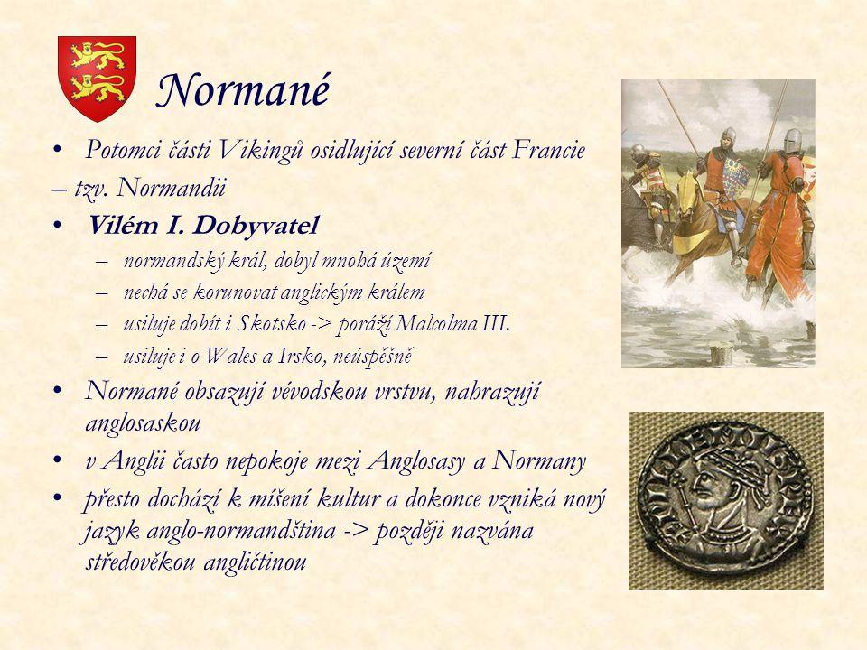 Normané Potomci části Vikingů osidlující severní část Francie – tzv. Normandii Vilém I. Dobyvatel –normandský král, dobyl mnohá území –nechá se koruno
