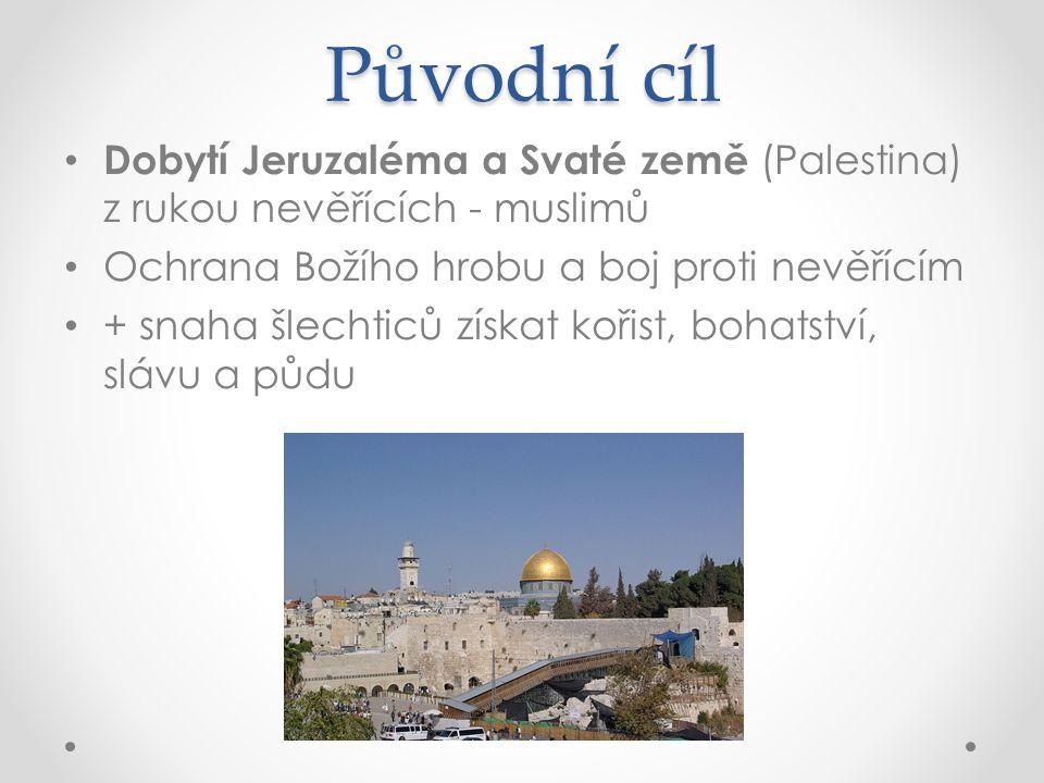 Původní cíl Dobytí Jeruzaléma a Svaté země (Palestina) z rukou nevěřících - muslimů Ochrana Božího hrobu a boj proti nevěřícím + snaha šlechticů získat kořist, bohatství, slávu a půdu
