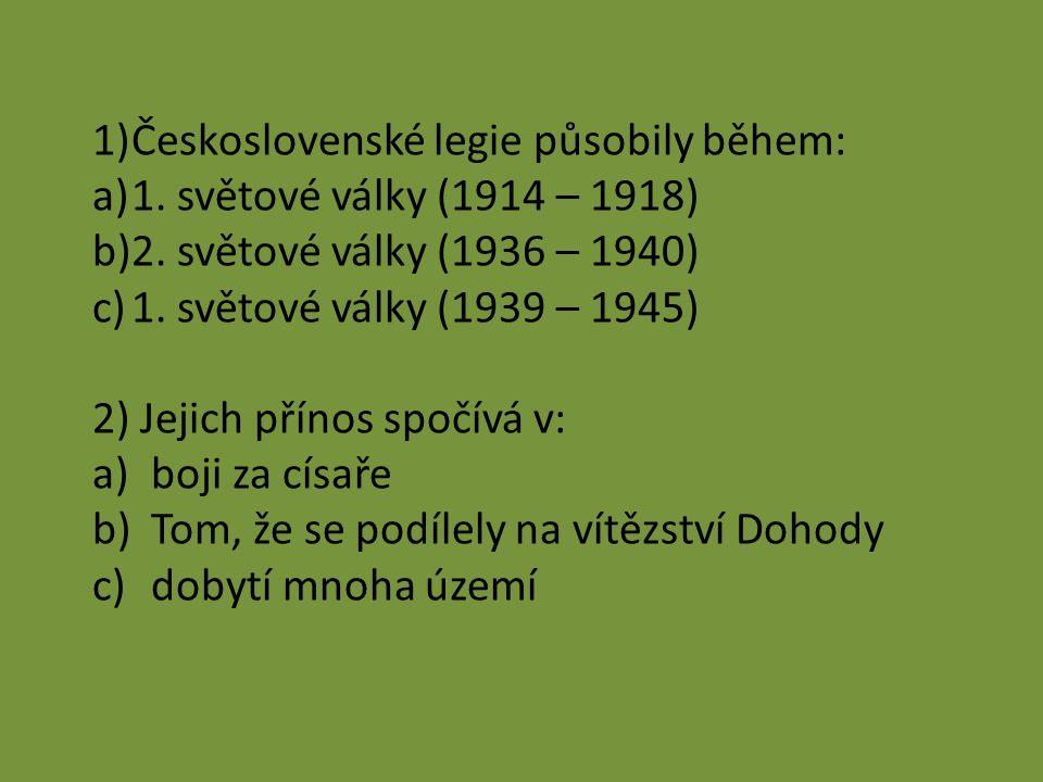 1)Československé legie působily během: a)1. světové války (1914 – 1918) b)2. světové války (1936 – 1940) c)1. světové války (1939 – 1945) 2) Jejich př