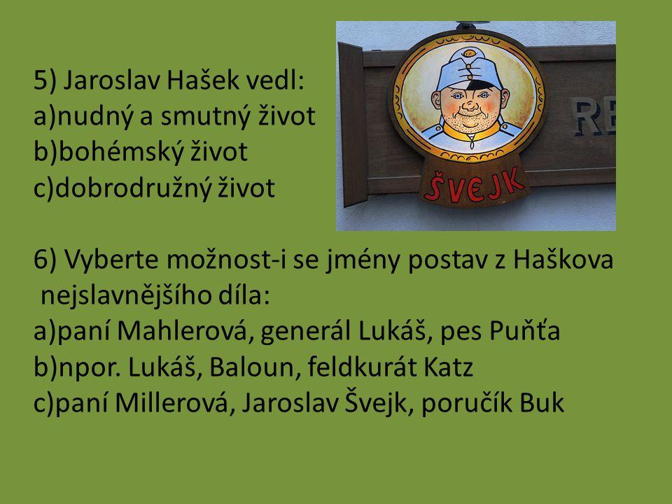 5) Jaroslav Hašek vedl: a)nudný a smutný život b)bohémský život c)dobrodružný život 6) Vyberte možnost-i se jmény postav z Haškova nejslavnějšího díla