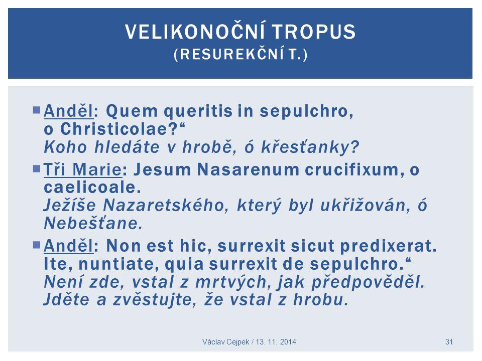 " Anděl: Quem queritis in sepulchro, o Christicolae?"" Koho hledáte v hrobě, ó křesťanky?  Tři Marie: Jesum Nasarenum crucifixum, o caelicoale. Ježíše"