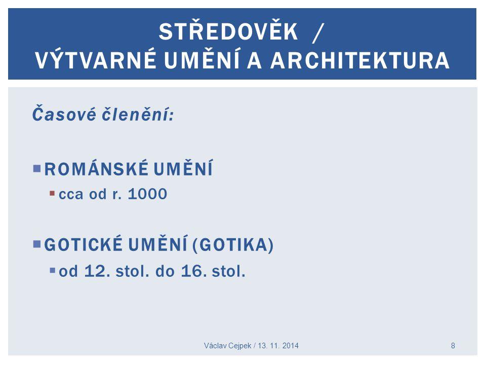 Časové členění:  ROMÁNSKÉ UMĚNÍ  cca od r. 1000  GOTICKÉ UMĚNÍ (GOTIKA)  od 12. stol. do 16. stol. Václav Cejpek / 13. 11. 2014 STŘEDOVĚK / VÝTVAR
