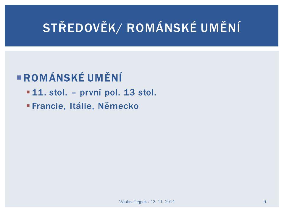 ROMÁNSKÉ UMĚNÍ  11. stol. – první pol. 13 stol.  Francie, Itálie, Německo Václav Cejpek / 13. 11. 2014 9 STŘEDOVĚK/ ROMÁNSKÉ UMĚNÍ