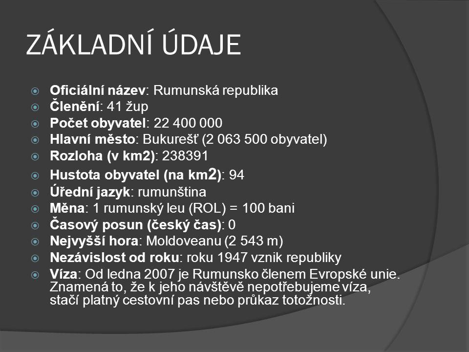 ZÁKLADNÍ ÚDAJE  Oficiální název: Rumunská republika  Členění: 41 žup  Počet obyvatel: 22 400 000  Hlavní město: Bukurešť (2 063 500 obyvatel)  Rozloha (v km2): 238391  Hustota obyvatel (na km 2 ): 94  Úřední jazyk: rumunština  Měna: 1 rumunský leu (ROL) = 100 bani  Časový posun (český čas): 0  Nejvyšší hora: Moldoveanu (2 543 m)  Nezávislost od roku: roku 1947 vznik republiky  Víza: Od ledna 2007 je Rumunsko členem Evropské unie.