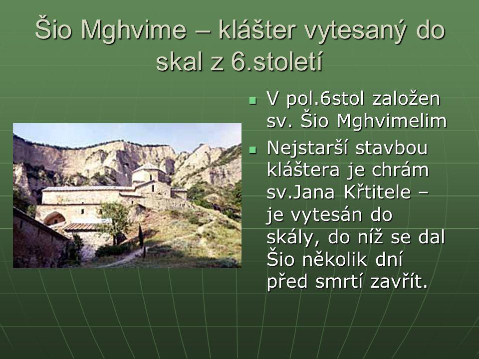 Šio Mghvime – klášter vytesaný do skal z 6.století V pol.6stol založen sv. Šio Mghvimelim V pol.6stol založen sv. Šio Mghvimelim Nejstarší stavbou klá