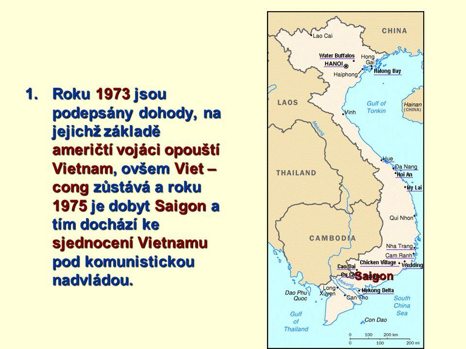 1.Roku 1973 jsou podepsány dohody, na jejichž základě američtí vojáci opouští Vietnam, ovšem Viet – cong zůstává a roku 1975 je dobyt Saigon a tím doc