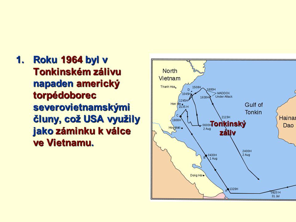 1.Roku 1964 byl v Tonkinském zálivu napaden americký torpédoborec severovietnamskými čluny, což USA využily jako záminku k válce ve Vietnamu. Tonkinsk