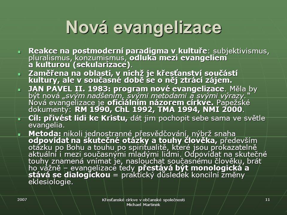 2007 Křesťanské církve v občanské společnosti Michael Martinek 11 Nová evangelizace Reakce na postmoderní paradigma v kultuře: subjektivismus, plurali