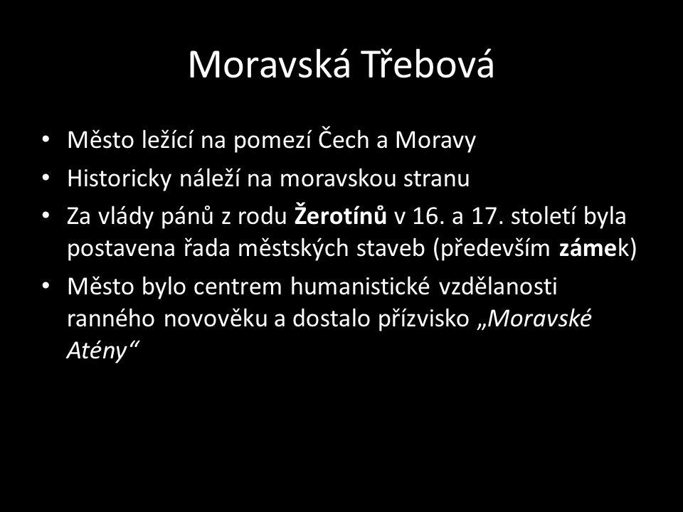 Moravská Třebová Město ležící na pomezí Čech a Moravy Historicky náleží na moravskou stranu Za vlády pánů z rodu Žerotínů v 16. a 17. století byla pos