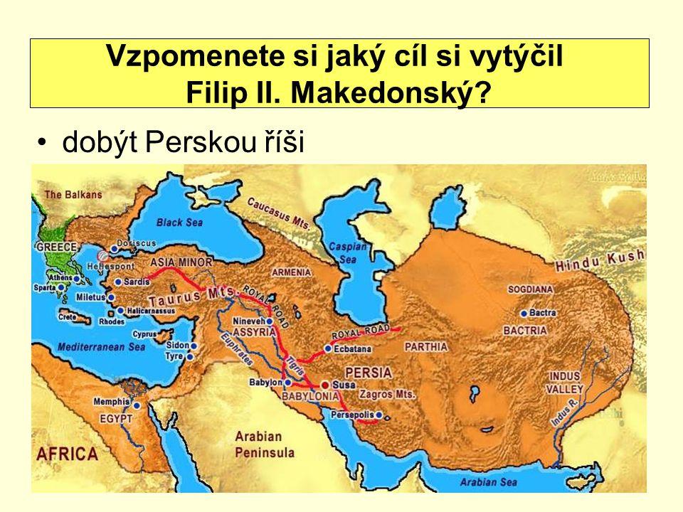 dobýt Perskou říši Vzpomenete si jaký cíl si vytýčil Filip II. Makedonský?