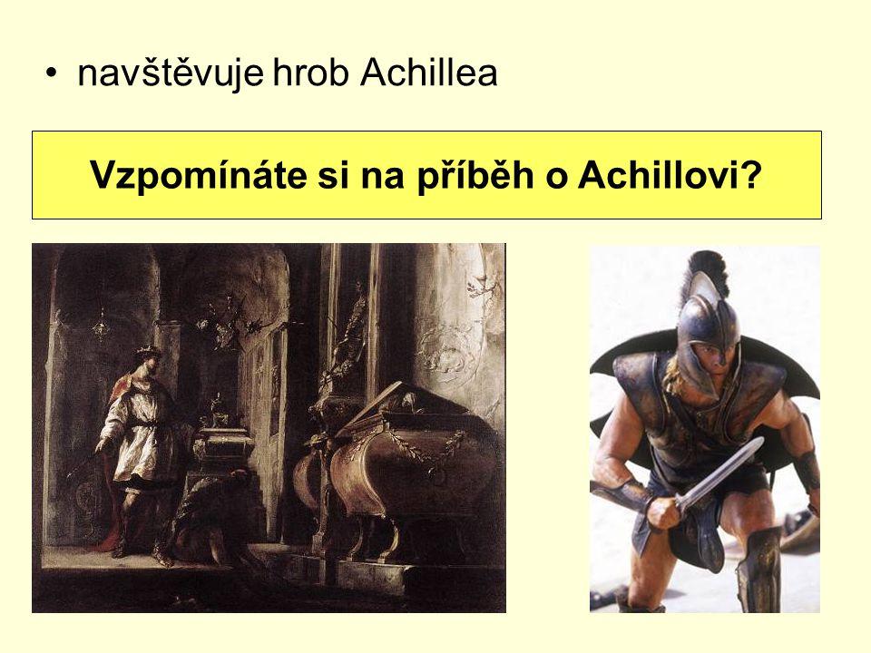 navštěvuje hrob Achillea Vzpomínáte si na příběh o Achillovi?