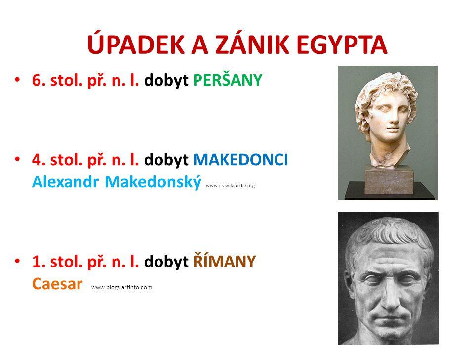 ÚPADEK A ZÁNIK EGYPTA 6. stol. př. n. l. dobyt PERŠANY 4. stol. př. n. l. dobyt MAKEDONCI Alexandr Makedonský www.cs.wikipedia.org 1. stol. př. n. l.