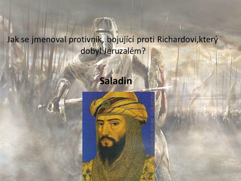 Jak se jmenoval protivník, bojující proti Richardovi,který dobyl Jeruzalém? Saladin