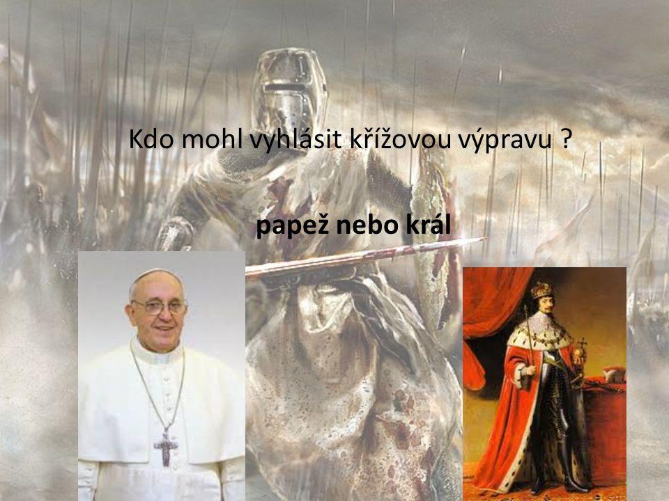 Kdo mohl vyhlásit křížovou výpravu ? papež nebo král