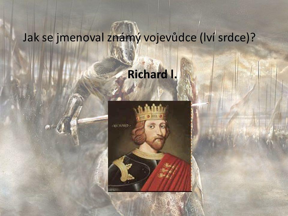 Jak se jmenoval známý vojevůdce (lví srdce)? Richard l.