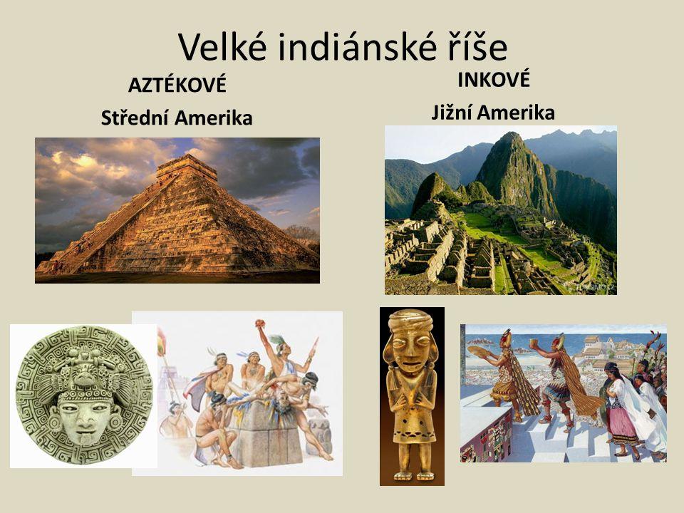 Velké indiánské říše AZTÉKOVÉ Střední Amerika INKOVÉ Jižní Amerika