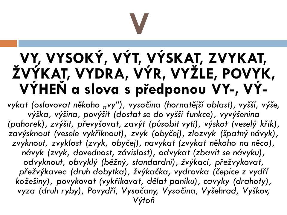 """V VY, VYSOKÝ, VÝT, VÝSKAT, ZVYKAT, ŽVÝKAT, VYDRA, VÝR, VYŽLE, POVYK, VÝHEŇ a slova s předponou VY-, VÝ- vykat (oslovovat někoho """"vy ), vysočina (hornatější oblast), vyšší, výše, výška, výšina, povýšit (dostat se do vyšší funkce), vyvýšenina (pahorek), zvýšit, převyšovat, zavýt (působit vytí), výskot (veselý křik), zavýsknout (vesele vykřiknout), zvyk (obyčej), zlozvyk (špatný návyk), zvyknout, zvyklost (zvyk, obyčej), navykat (zvykat někoho na něco), návyk (zvyk, dovednost, závislost), odvykat (zbavit se návyku), odvyknout, obvyklý (běžný, standardní), žvýkací, přežvykovat, přežvýkavec (druh dobytka), žvýkačka, vydrovka (čepice z vydří kožešiny), povykovat (vykřikovat, dělat paniku), cavyky (drahoty), vyza (druh ryby), Povydří, Vysočany, Vysočina, Vyšehrad, Vyškov, Výtoň"""