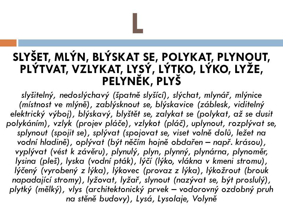 L SLYŠET, MLÝN, BLÝSKAT SE, POLYKAT, PLYNOUT, PLÝTVAT, VZLYKAT, LYSÝ, LÝTKO, LÝKO, LYŽE, PELYNĚK, PLYŠ slyšitelný, nedoslýchavý (špatně slyšící), slýchat, mlynář, mlýnice (místnost ve mlýně), zablýsknout se, blýskavice (záblesk, viditelný elektrický výboj), blýskavý, blyštět se, zalykat se (polykat, až se dusit polykáním), vzlyk (projev pláče), vzlykot (pláč), uplynout, rozplývat se, splynout (spojit se), splývat (spojovat se, viset volně dolů, ležet na vodní hladině), oplývat (být něčím hojně obdařen – např.