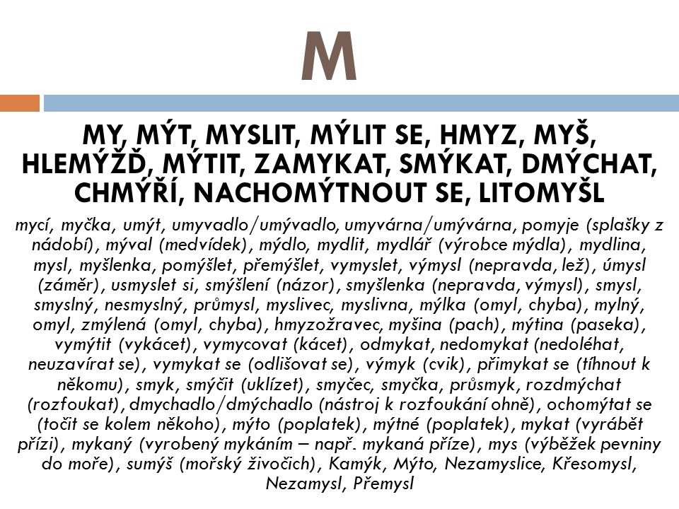 M MY, MÝT, MYSLIT, MÝLIT SE, HMYZ, MYŠ, HLEMÝŽĎ, MÝTIT, ZAMYKAT, SMÝKAT, DMÝCHAT, CHMÝŘÍ, NACHOMÝTNOUT SE, LITOMYŠL mycí, myčka, umýt, umyvadlo/umývadlo, umyvárna/umývárna, pomyje (splašky z nádobí), mýval (medvídek), mýdlo, mydlit, mydlář (výrobce mýdla), mydlina, mysl, myšlenka, pomýšlet, přemýšlet, vymyslet, výmysl (nepravda, lež), úmysl (záměr), usmyslet si, smýšlení (názor), smyšlenka (nepravda, výmysl), smysl, smyslný, nesmyslný, průmysl, myslivec, myslivna, mýlka (omyl, chyba), mylný, omyl, zmýlená (omyl, chyba), hmyzožravec, myšina (pach), mýtina (paseka), vymýtit (vykácet), vymycovat (kácet), odmykat, nedomykat (nedoléhat, neuzavírat se), vymykat se (odlišovat se), výmyk (cvik), přimykat se (tíhnout k někomu), smyk, smýčit (uklízet), smyčec, smyčka, průsmyk, rozdmýchat (rozfoukat), dmychadlo/dmýchadlo (nástroj k rozfoukání ohně), ochomýtat se (točit se kolem někoho), mýto (poplatek), mýtné (poplatek), mykat (vyrábět přízi), mykaný (vyrobený mykáním – např.