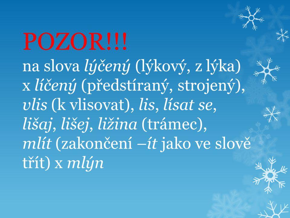 POZOR!!! na slova lýčený (lýkový, z lýka) x líčený (předstíraný, strojený), vlis (k vlisovat), lis, lísat se, lišaj, lišej, ližina (trámec), mlít (zak