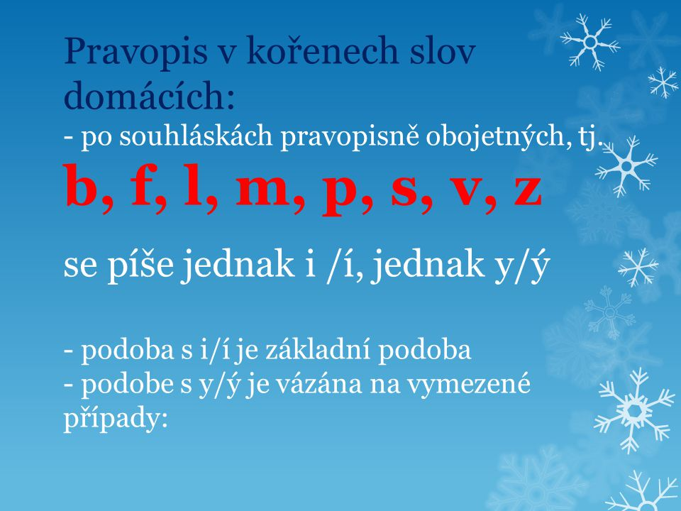 Pravopis v kořenech slov domácích: - po souhláskách pravopisně obojetných, tj. b, f, l, m, p, s, v, z se píše jednak i /í, jednak y/ý - podoba s i/í j