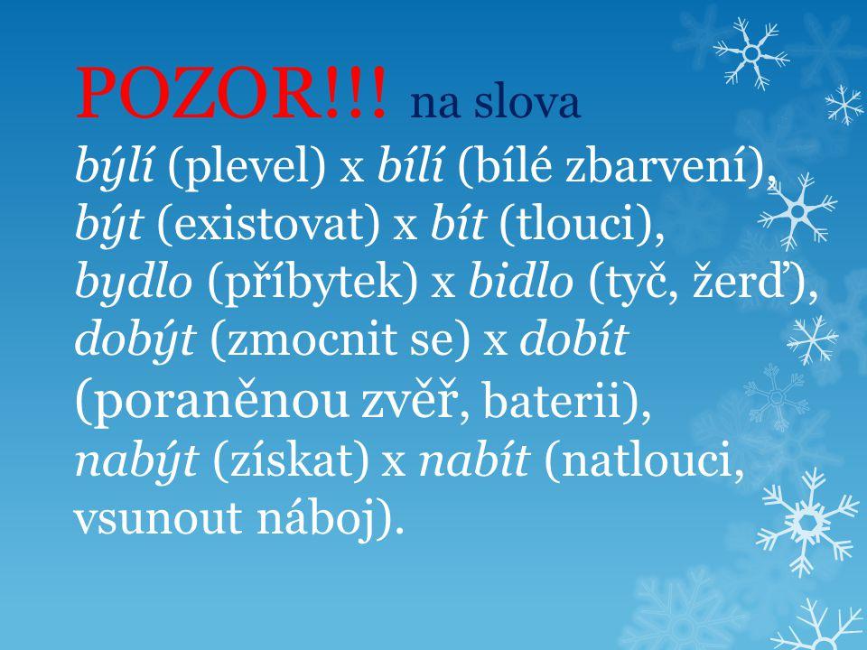 POZOR!!! na slova býlí (plevel) x bílí (bílé zbarvení), být (existovat) x bít (tlouci), bydlo (příbytek) x bidlo (tyč, žerď), dobýt (zmocnit se) x dob